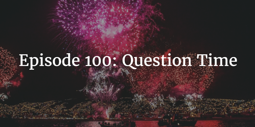 Episode 100: Question Time
